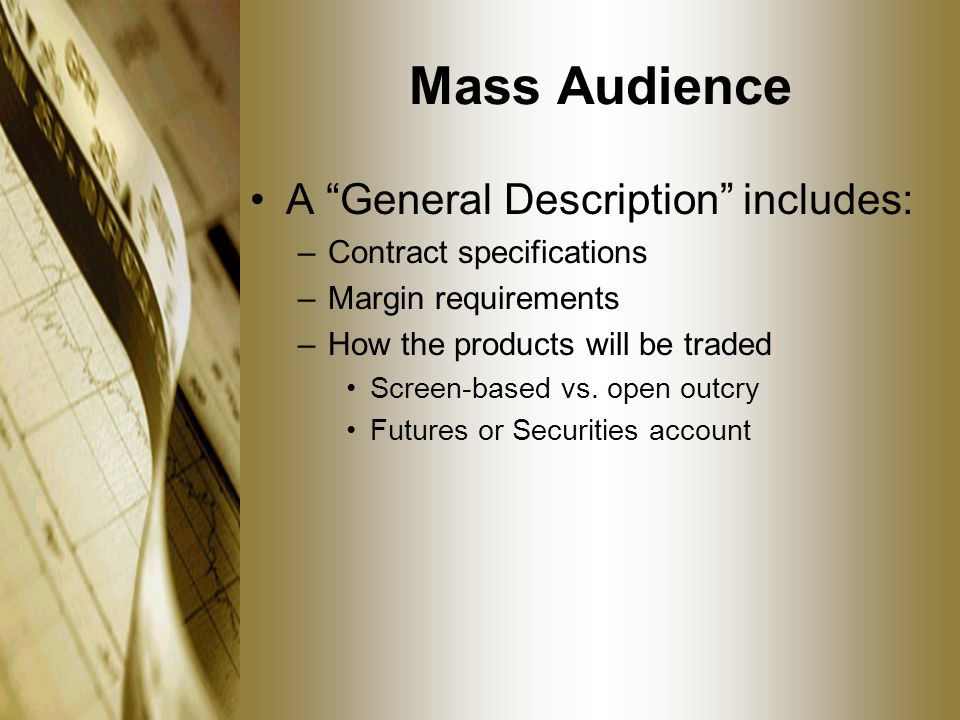 Mass Audience A General Description includes: –Contract specifications –Margin requirements –How the products will be traded Screen-based vs.
