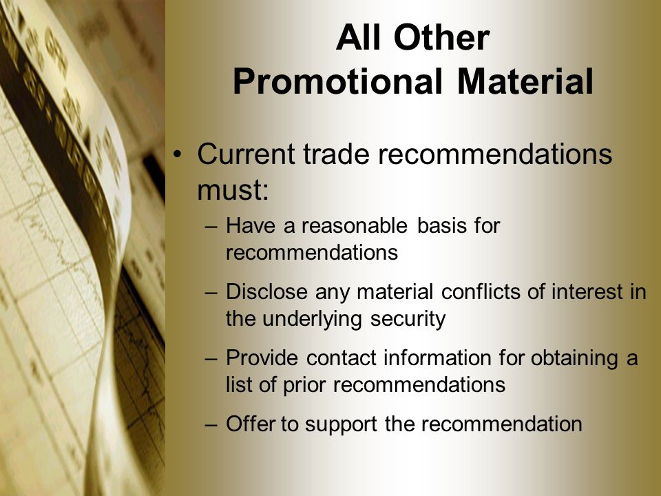 All Other Promotional Material Current trade recommendations must: –Have a reasonable basis for recommendations –Disclose any material conflicts of interest in the underlying security –Provide contact information for obtaining a list of prior recommendations –Offer to support the recommendation