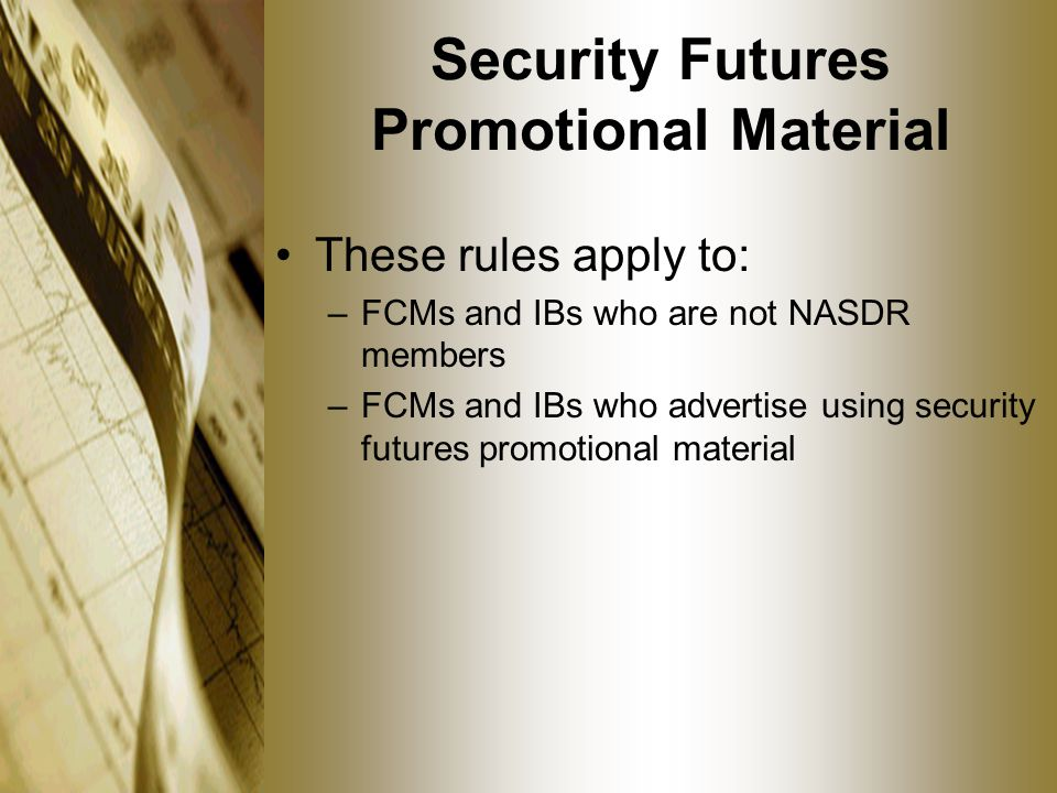 Security Futures Promotional Material These rules apply to: –FCMs and IBs who are not NASDR members –FCMs and IBs who advertise using security futures promotional material