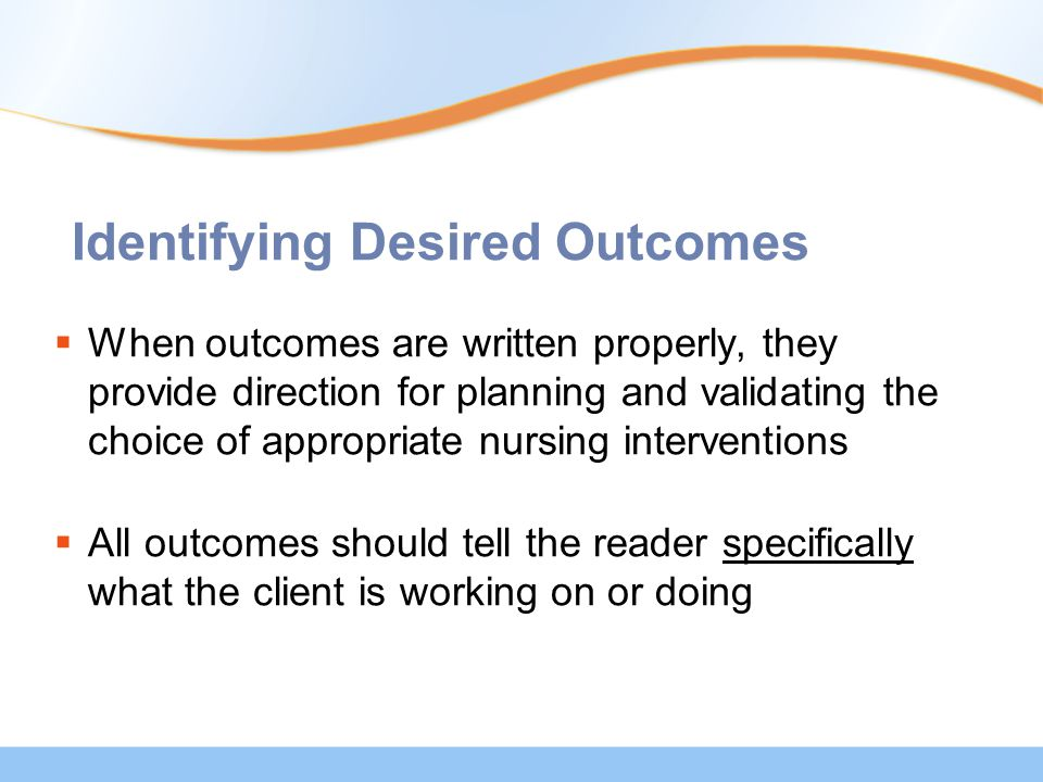 Identifying Desired Outcomes  When outcomes are written properly, they provide direction for planning and validating the choice of appropriate nursing interventions  All outcomes should tell the reader specifically what the client is working on or doing