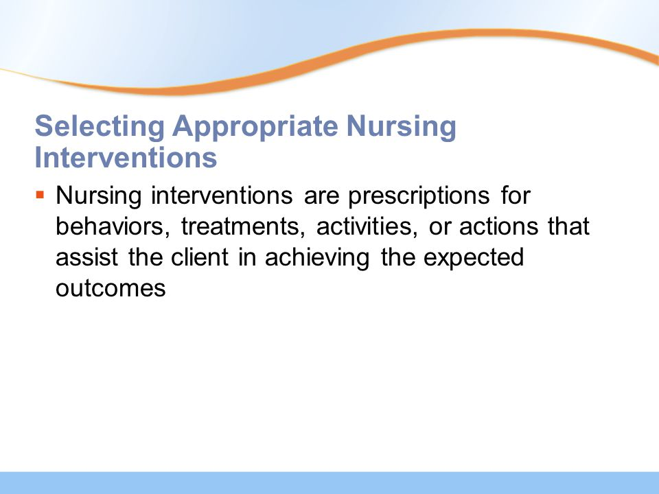 Selecting Appropriate Nursing Interventions  Nursing interventions are prescriptions for behaviors, treatments, activities, or actions that assist the client in achieving the expected outcomes