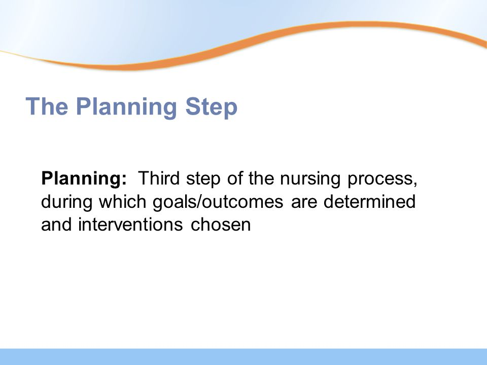 The Planning Step Planning: Third step of the nursing process, during which goals/outcomes are determined and interventions chosen