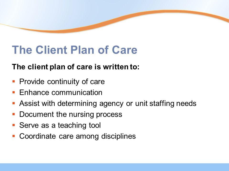 The Client Plan of Care The client plan of care is written to:  Provide continuity of care  Enhance communication  Assist with determining agency or unit staffing needs  Document the nursing process  Serve as a teaching tool  Coordinate care among disciplines