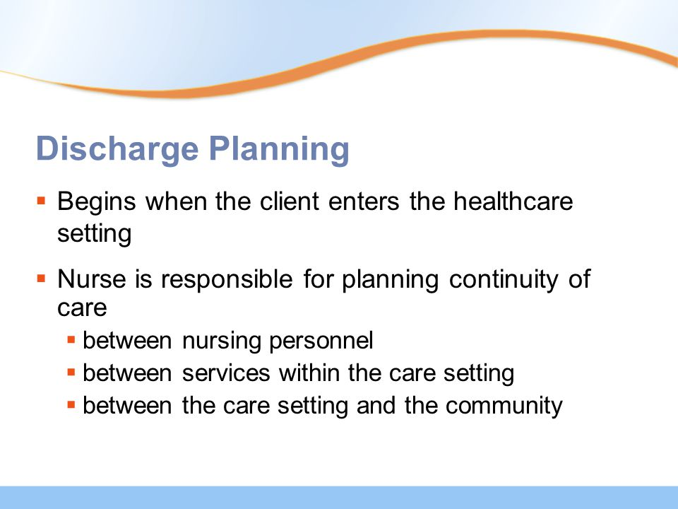Discharge Planning  Begins when the client enters the healthcare setting  Nurse is responsible for planning continuity of care  between nursing personnel  between services within the care setting  between the care setting and the community