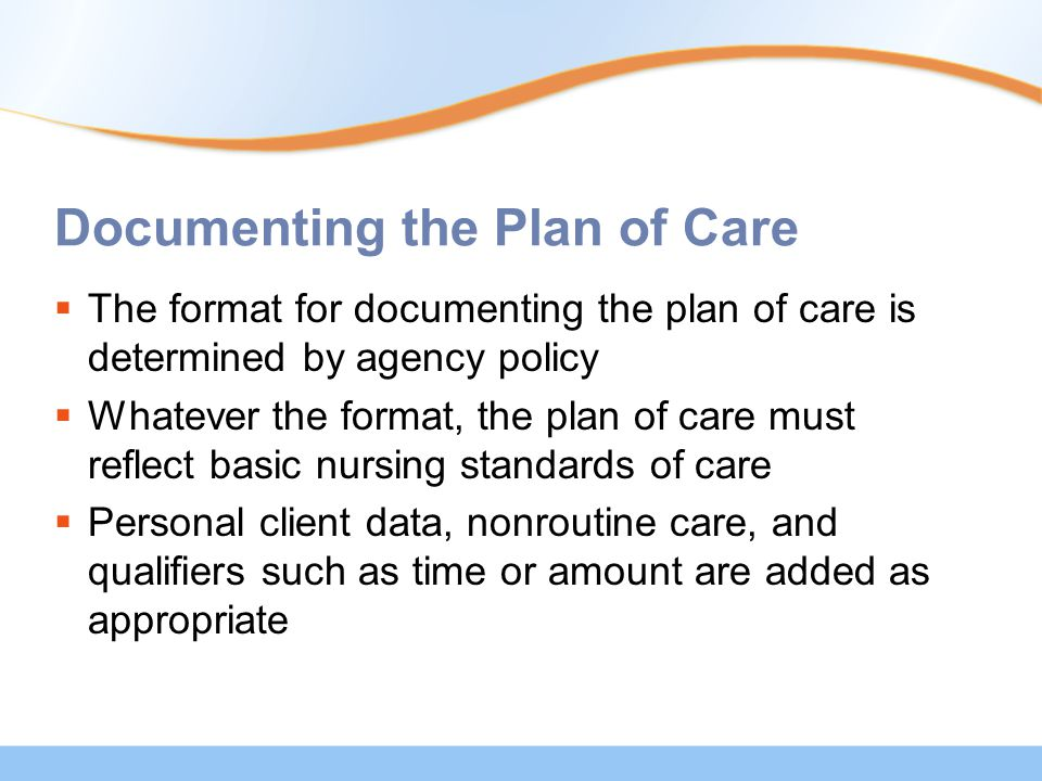 Documenting the Plan of Care  The format for documenting the plan of care is determined by agency policy  Whatever the format, the plan of care must reflect basic nursing standards of care  Personal client data, nonroutine care, and qualifiers such as time or amount are added as appropriate