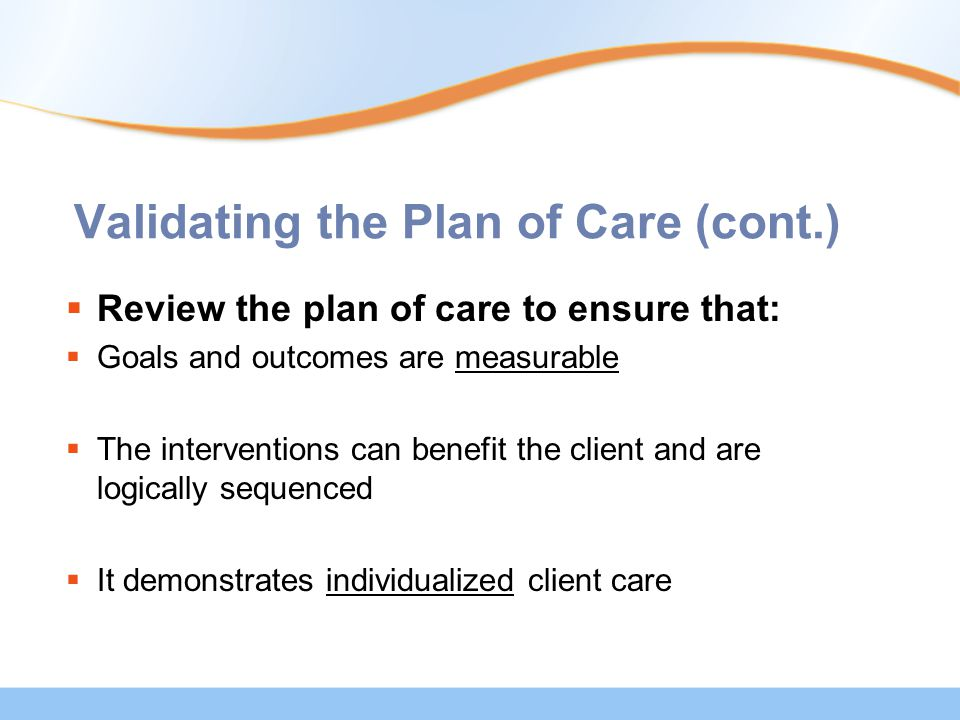 Validating the Plan of Care (cont.)  Review the plan of care to ensure that:  Goals and outcomes are measurable  The interventions can benefit the client and are logically sequenced  It demonstrates individualized client care