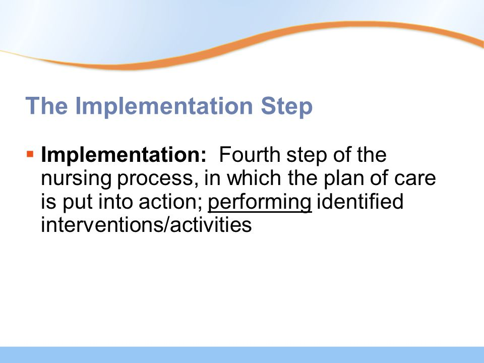 The Implementation Step  Implementation: Fourth step of the nursing process, in which the plan of care is put into action; performing identified interventions/activities
