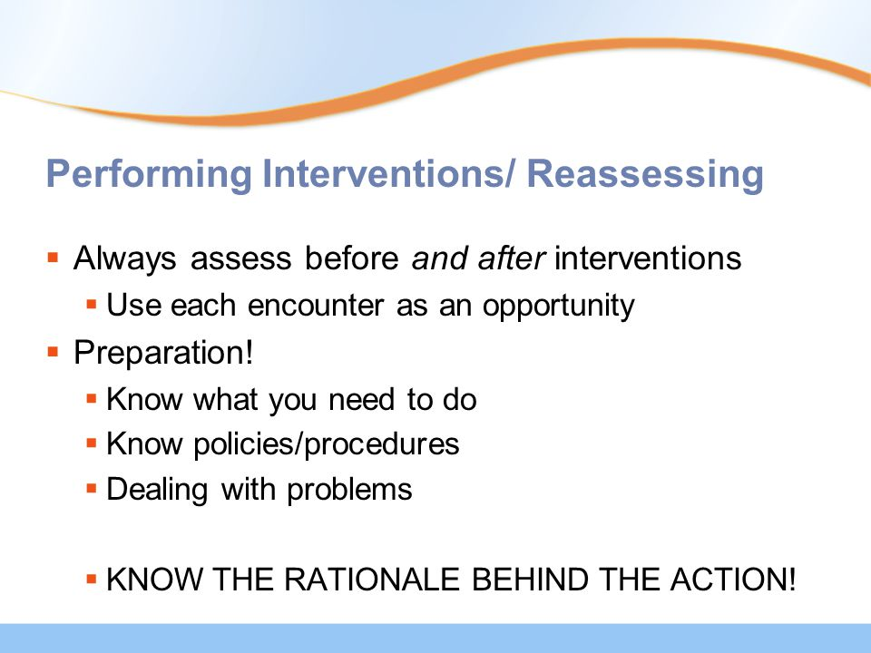 Performing Interventions/ Reassessing  Always assess before and after interventions  Use each encounter as an opportunity  Preparation.