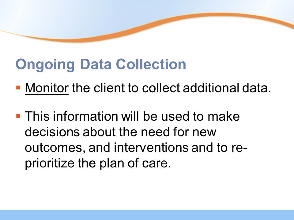 Ongoing Data Collection  Monitor the client to collect additional data.