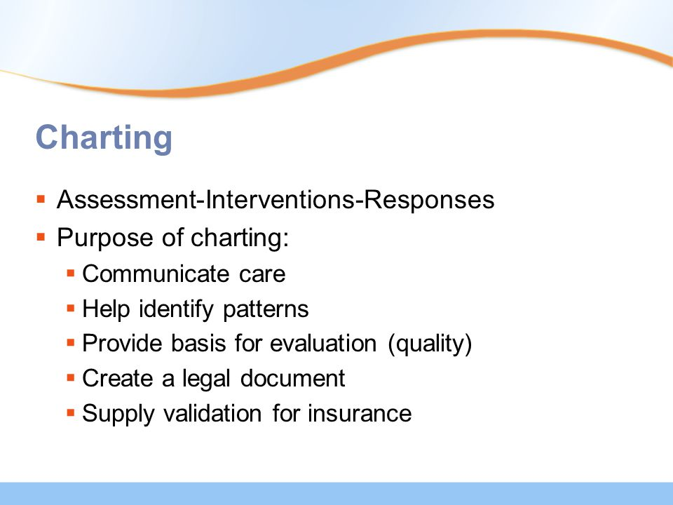 Charting  Assessment-Interventions-Responses  Purpose of charting:  Communicate care  Help identify patterns  Provide basis for evaluation (quality)  Create a legal document  Supply validation for insurance