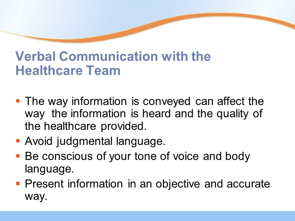 Verbal Communication with the Healthcare Team  The way information is conveyed can affect the way the information is heard and the quality of the healthcare provided.