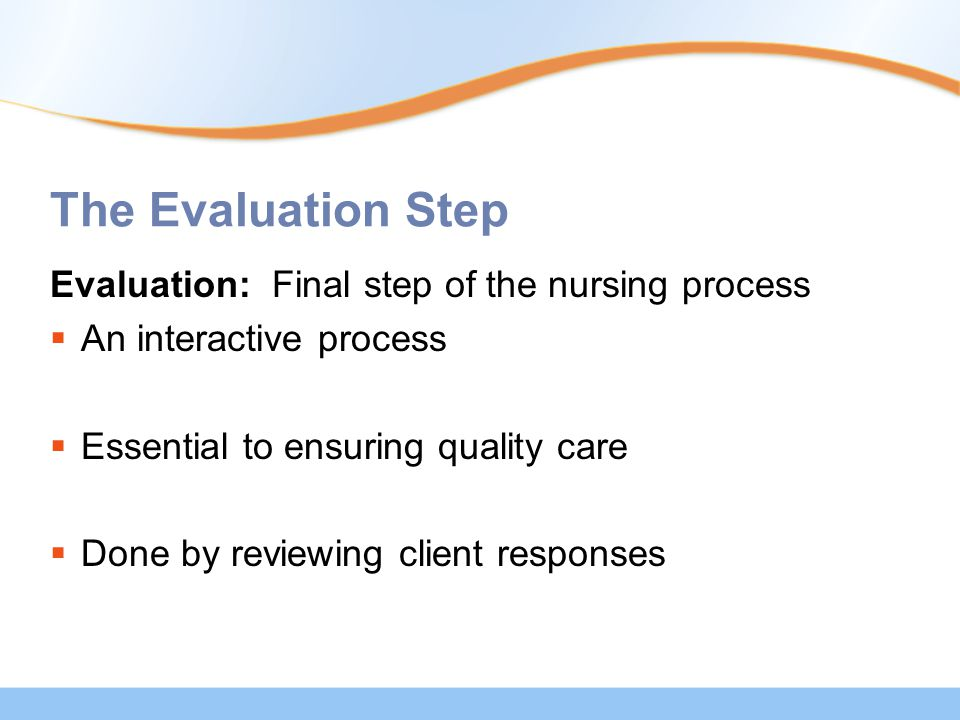 The Evaluation Step Evaluation: Final step of the nursing process  An interactive process  Essential to ensuring quality care  Done by reviewing client responses