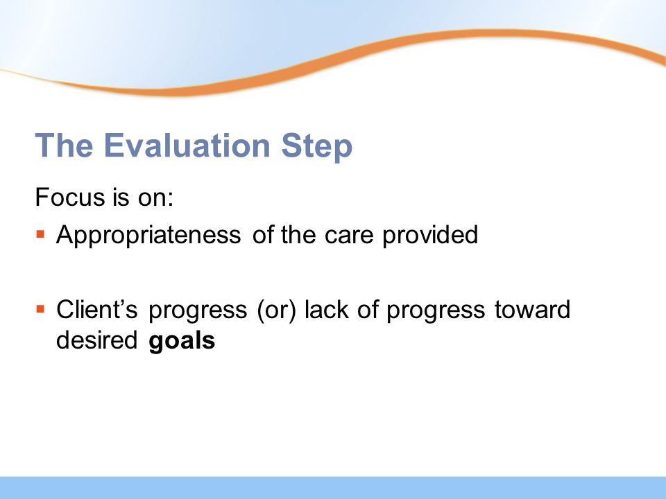 The Evaluation Step Focus is on:  Appropriateness of the care provided  Client's progress (or) lack of progress toward desired goals
