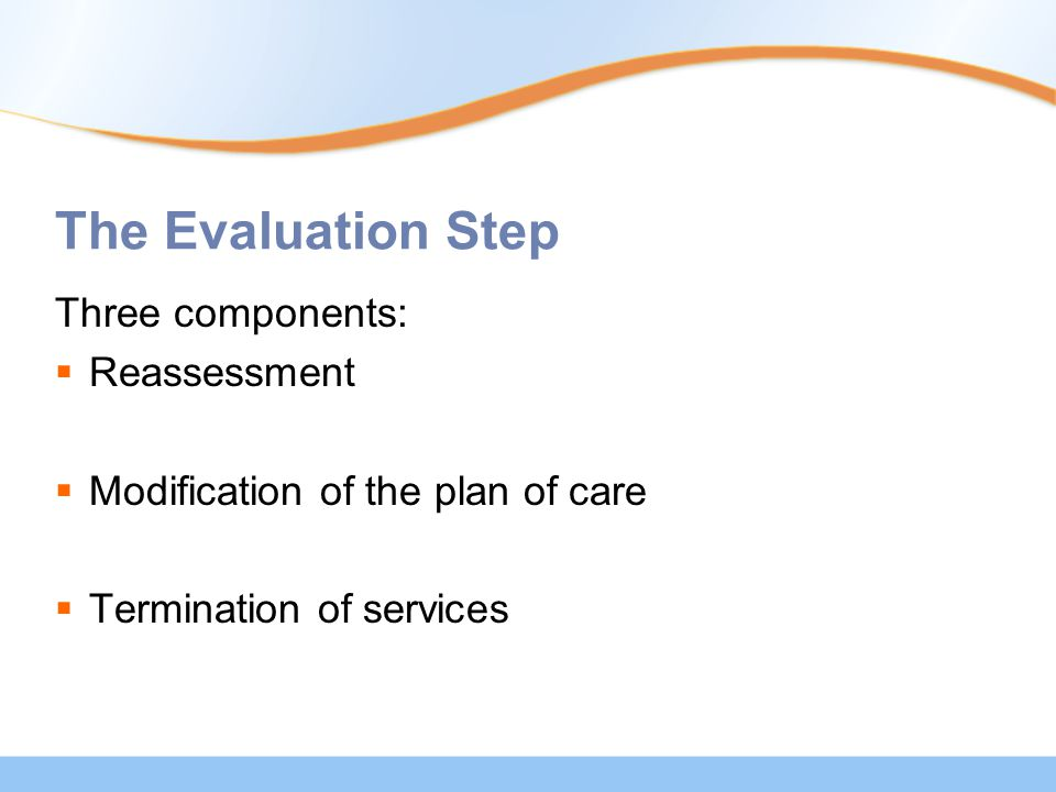 The Evaluation Step Three components:  Reassessment  Modification of the plan of care  Termination of services
