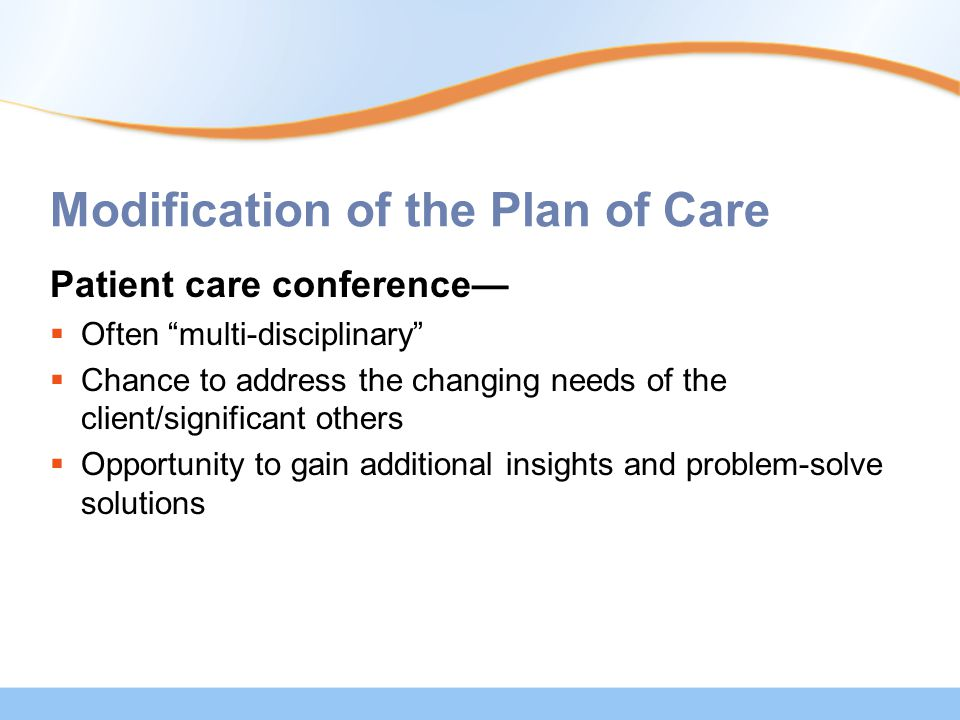 Modification of the Plan of Care Patient care conference—  Often multi-disciplinary  Chance to address the changing needs of the client/significant others  Opportunity to gain additional insights and problem-solve solutions