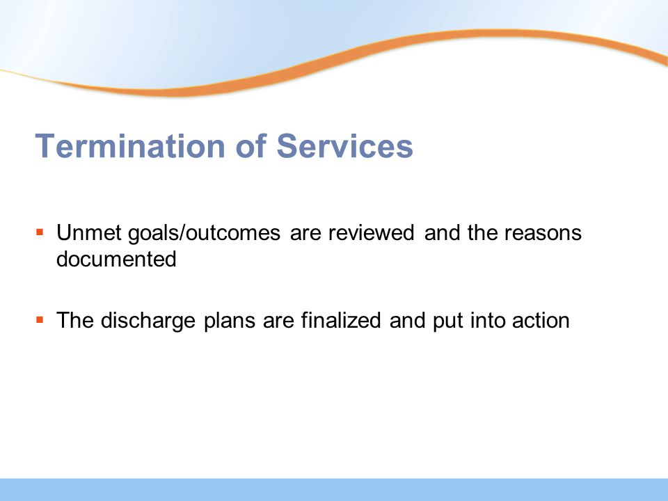 Termination of Services  Unmet goals/outcomes are reviewed and the reasons documented  The discharge plans are finalized and put into action