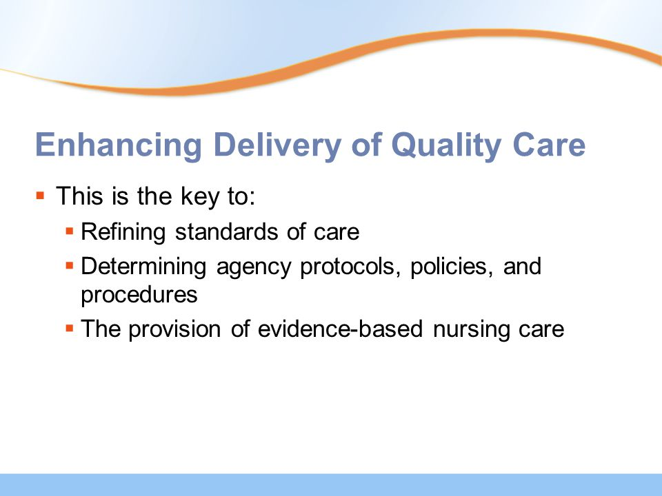 Enhancing Delivery of Quality Care  This is the key to:  Refining standards of care  Determining agency protocols, policies, and procedures  The provision of evidence-based nursing care