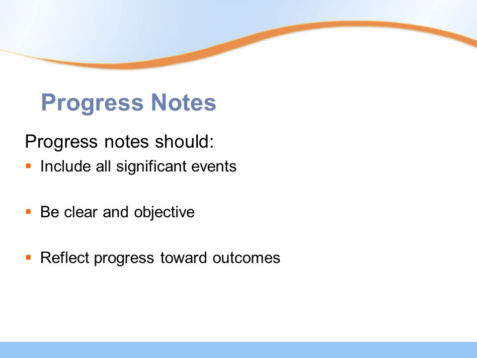 Progress Notes Progress notes should:  Include all significant events  Be clear and objective  Reflect progress toward outcomes
