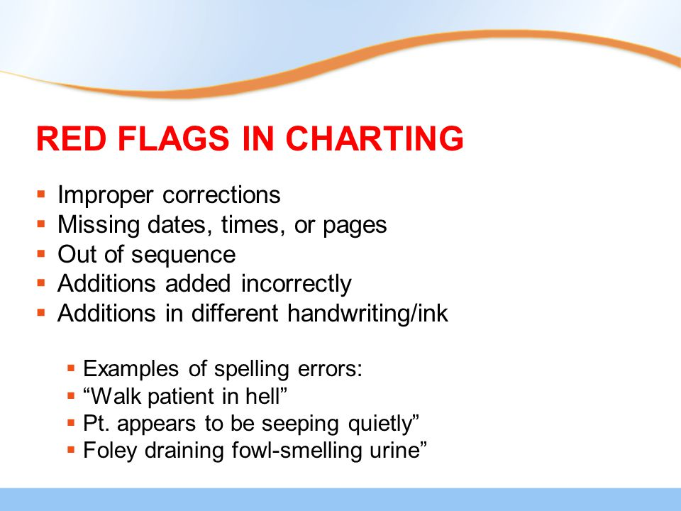 RED FLAGS IN CHARTING  Improper corrections  Missing dates, times, or pages  Out of sequence  Additions added incorrectly  Additions in different handwriting/ink  Examples of spelling errors:  Walk patient in hell  Pt.