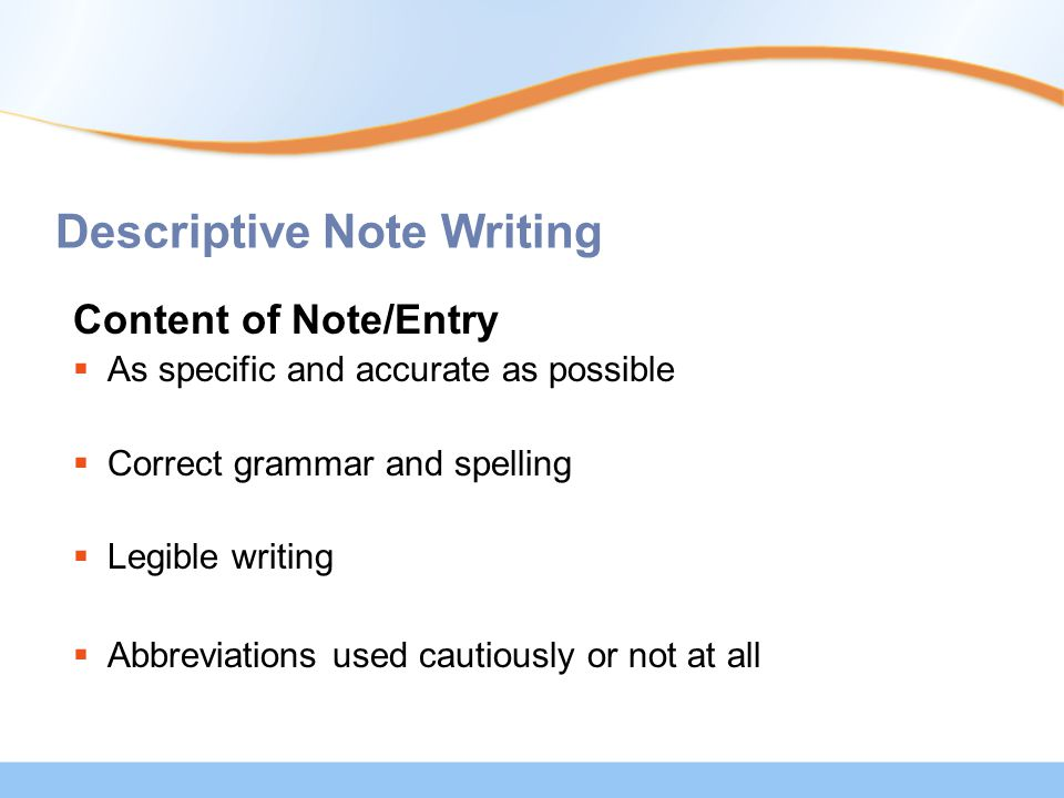 Descriptive Note Writing Content of Note/Entry  As specific and accurate as possible  Correct grammar and spelling  Legible writing  Abbreviations used cautiously or not at all