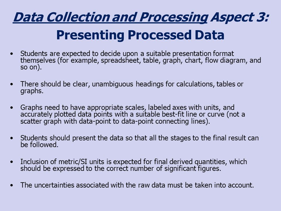 Data Collection and Processing Aspect 3: Presenting Processed Data Students are expected to decide upon a suitable presentation format themselves (for example, spreadsheet, table, graph, chart, flow diagram, and so on).
