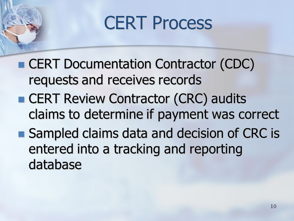 CERT Process CERT Documentation Contractor (CDC) requests and receives records CERT Documentation Contractor (CDC) requests and receives records CERT Review Contractor (CRC) audits claims to determine if payment was correct CERT Review Contractor (CRC) audits claims to determine if payment was correct Sampled claims data and decision of CRC is entered into a tracking and reporting database Sampled claims data and decision of CRC is entered into a tracking and reporting database 10
