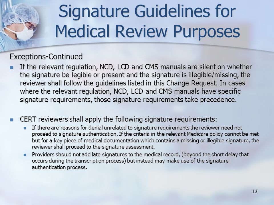 Signature Guidelines for Medical Review Purposes Exceptions-Continued If the relevant regulation, NCD, LCD and CMS manuals are silent on whether the signature be legible or present and the signature is illegible/missing, the reviewer shall follow the guidelines listed in this Change Request.
