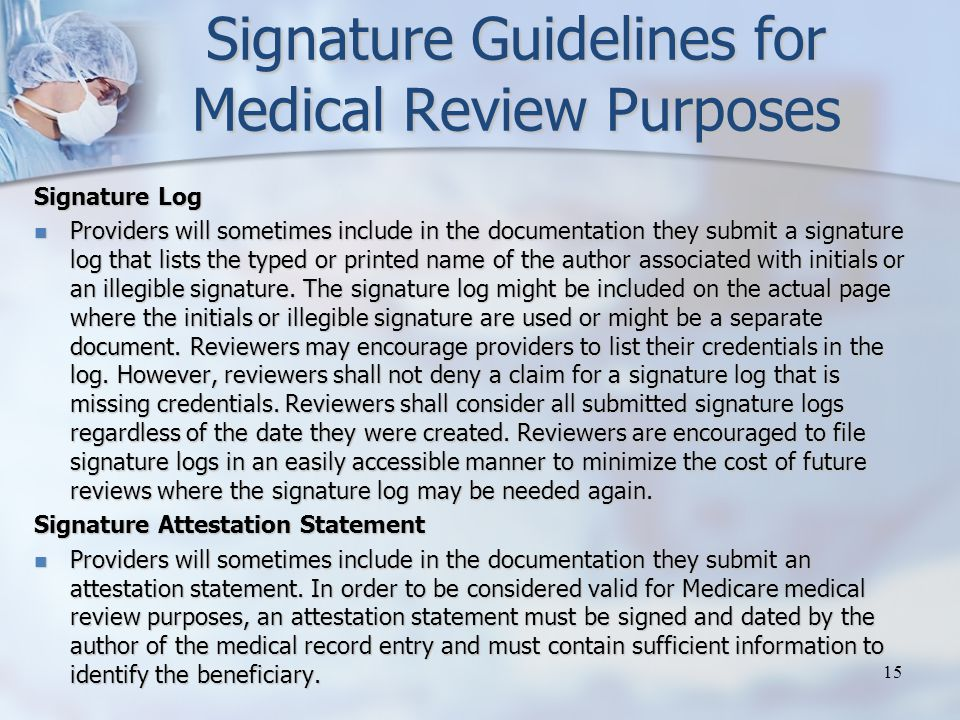 Signature Guidelines for Medical Review Purposes Signature Log Providers will sometimes include in the documentation they submit a signature log that lists the typed or printed name of the author associated with initials or an illegible signature.