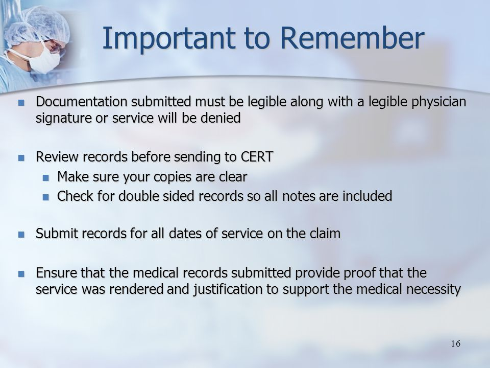 Important to Remember Documentation submitted must be legible along with a legible physician signature or service will be denied Documentation submitted must be legible along with a legible physician signature or service will be denied Review records before sending to CERT Review records before sending to CERT Make sure your copies are clear Make sure your copies are clear Check for double sided records so all notes are included Check for double sided records so all notes are included Submit records for all dates of service on the claim Submit records for all dates of service on the claim Ensure that the medical records submitted provide proof that the service was rendered and justification to support the medical necessity Ensure that the medical records submitted provide proof that the service was rendered and justification to support the medical necessity 16