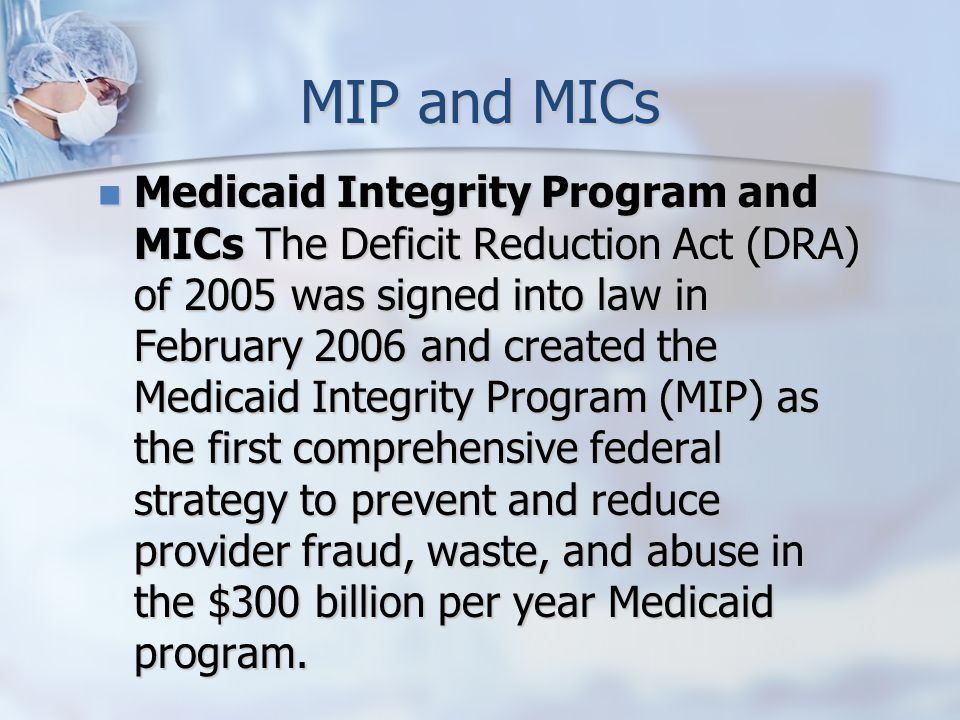 MIP and MICs Medicaid Integrity Program and MICs The Deficit Reduction Act (DRA) of 2005 was signed into law in February 2006 and created the Medicaid Integrity Program (MIP) as the first comprehensive federal strategy to prevent and reduce provider fraud, waste, and abuse in the $300 billion per year Medicaid program.