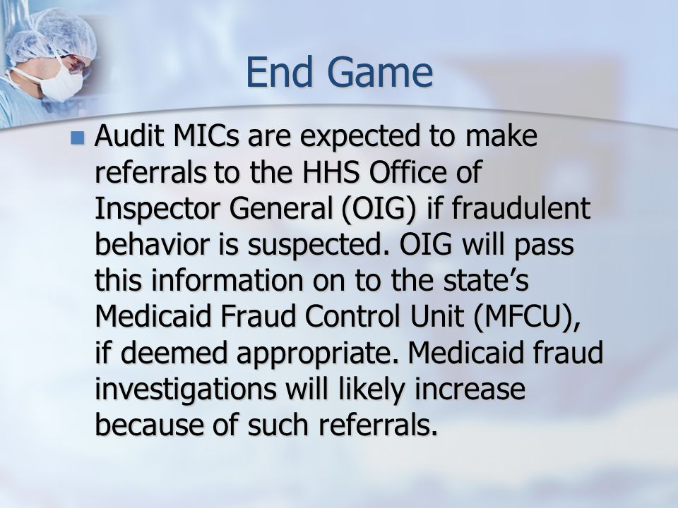 End Game Audit MICs are expected to make referrals to the HHS Office of Inspector General (OIG) if fraudulent behavior is suspected.