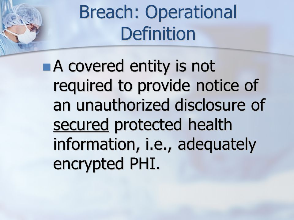 Breach: Operational Definition A covered entity is not required to provide notice of an unauthorized disclosure of secured protected health information, i.e., adequately encrypted PHI.