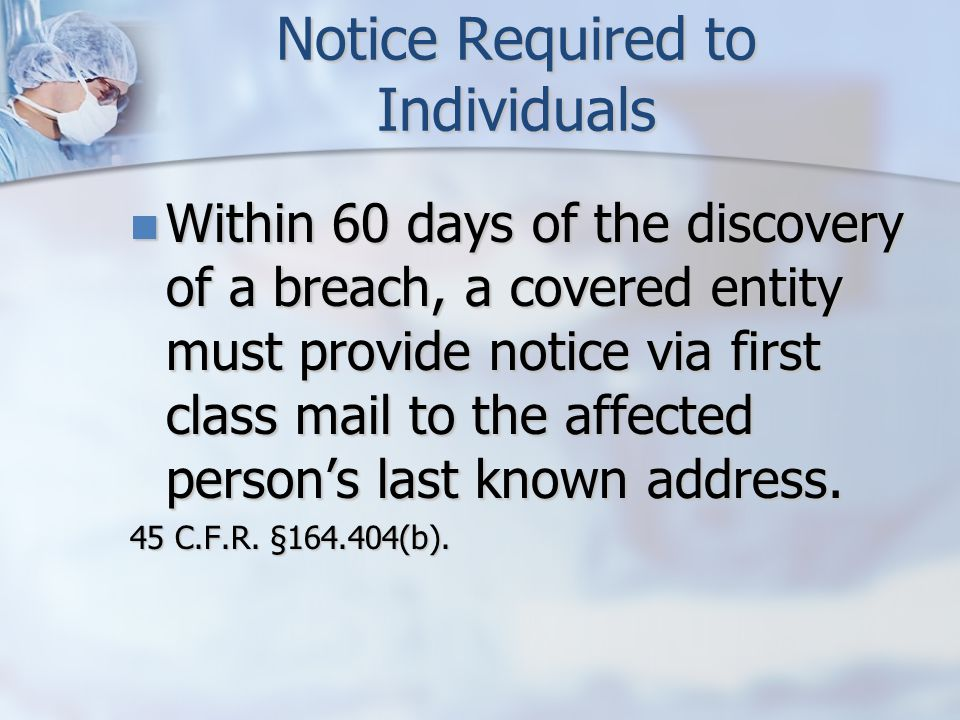 Notice Required to Individuals Within 60 days of the discovery of a breach, a covered entity must provide notice via first class mail to the affected person's last known address.