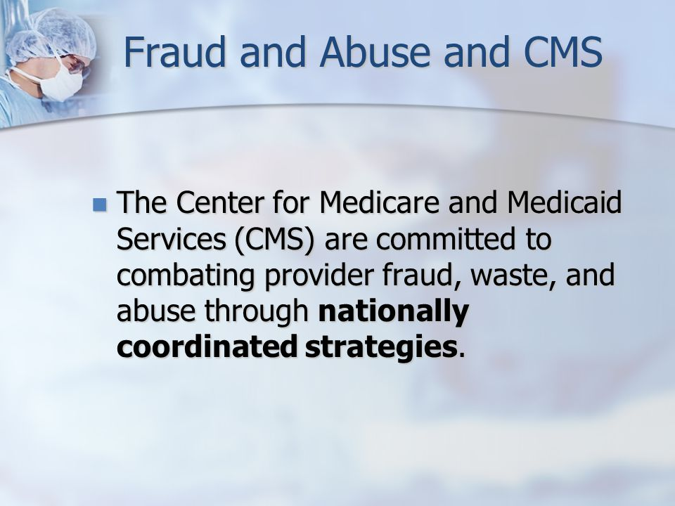 Fraud and Abuse and CMS The Center for Medicare and Medicaid Services (CMS) are committed to combating provider fraud, waste, and abuse through nationally coordinated strategies.