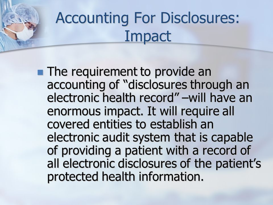 Accounting For Disclosures: Impact The requirement to provide an accounting of disclosures through an electronic health record –will have an enormous impact.