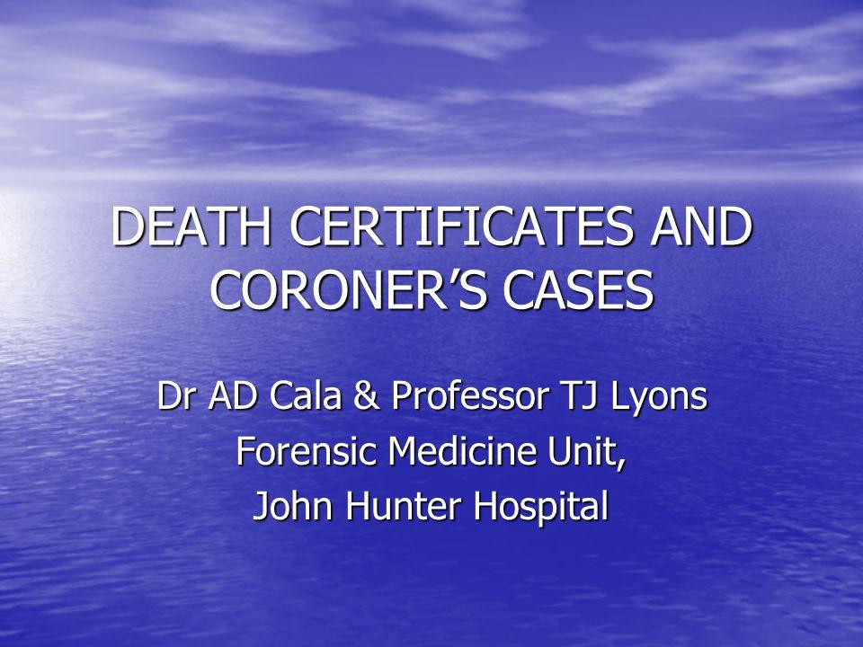 DEATH CERTIFICATES AND CORONER'S CASES Dr AD Cala & Professor TJ Lyons Forensic Medicine Unit, John Hunter Hospital