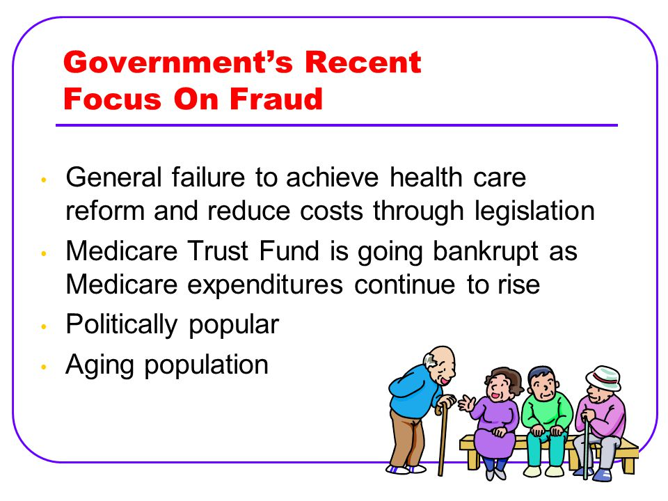 Government's Recent Focus On Fraud General failure to achieve health care reform and reduce costs through legislation Medicare Trust Fund is going bankrupt as Medicare expenditures continue to rise Politically popular Aging population