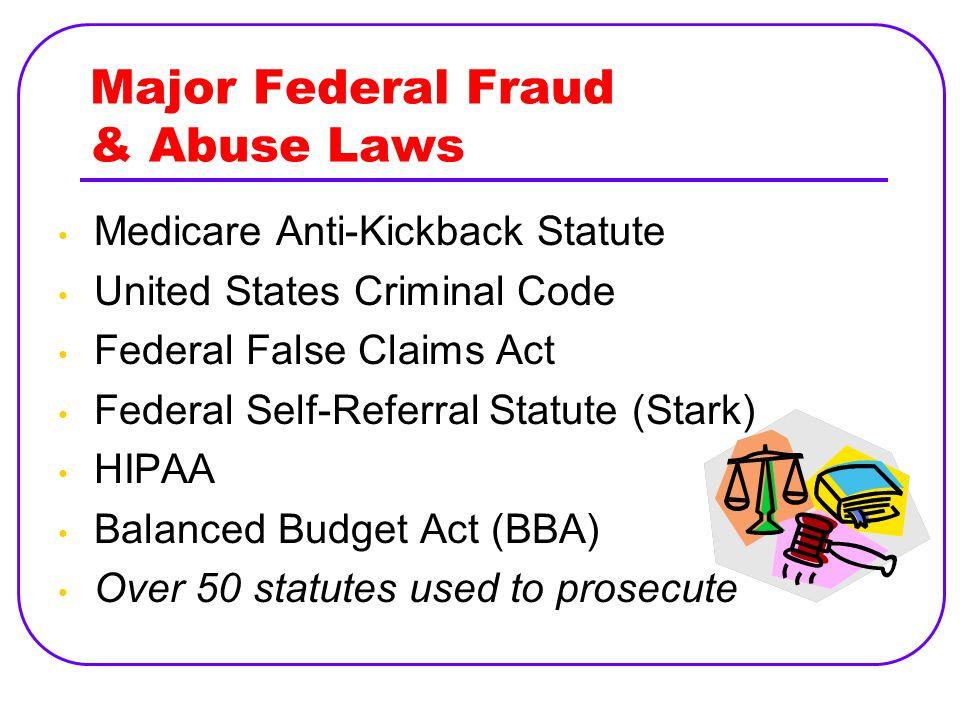 Major Federal Fraud & Abuse Laws Medicare Anti-Kickback Statute United States Criminal Code Federal False Claims Act Federal Self-Referral Statute (Stark) HIPAA Balanced Budget Act (BBA) Over 50 statutes used to prosecute