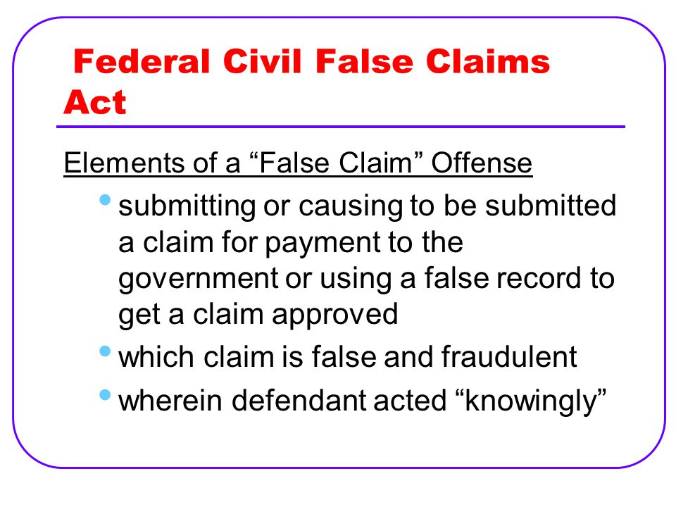 Federal Civil False Claims Act Elements of a False Claim Offense submitting or causing to be submitted a claim for payment to the government or using a false record to get a claim approved which claim is false and fraudulent wherein defendant acted knowingly