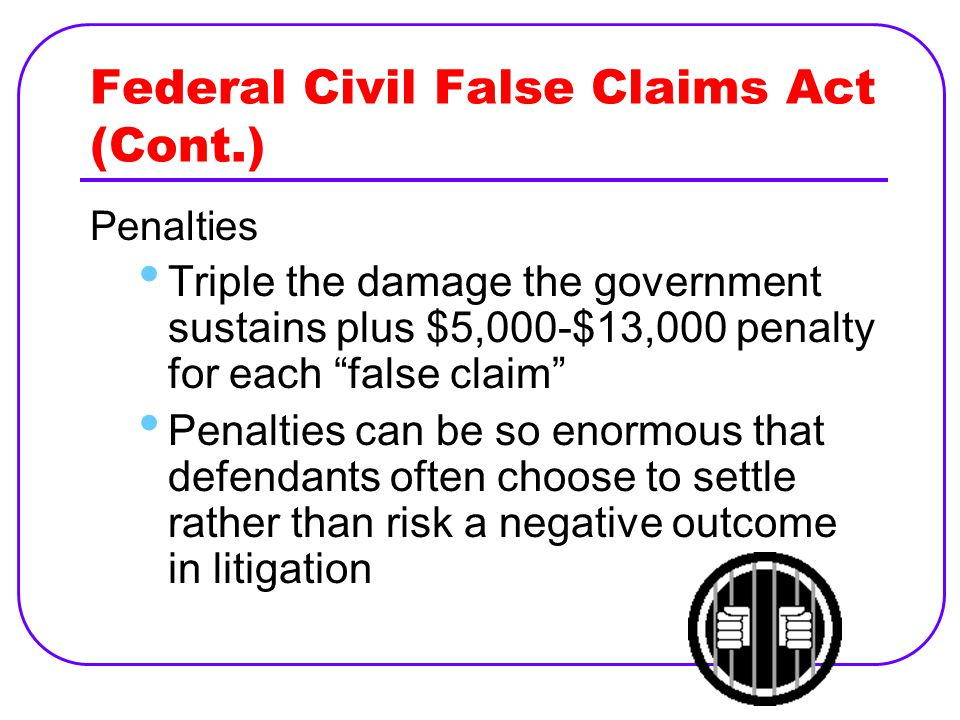 Federal Civil False Claims Act (Cont.) Penalties Triple the damage the government sustains plus $5,000-$13,000 penalty for each false claim Penalties can be so enormous that defendants often choose to settle rather than risk a negative outcome in litigation