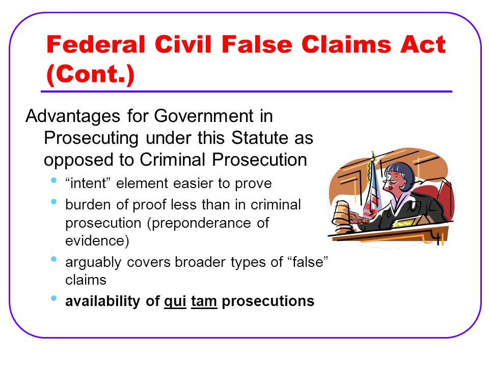 Federal Civil False Claims Act (Cont.) Advantages for Government in Prosecuting under this Statute as opposed to Criminal Prosecution intent element easier to prove burden of proof less than in criminal prosecution (preponderance of evidence) arguably covers broader types of false claims availability of qui tam prosecutions