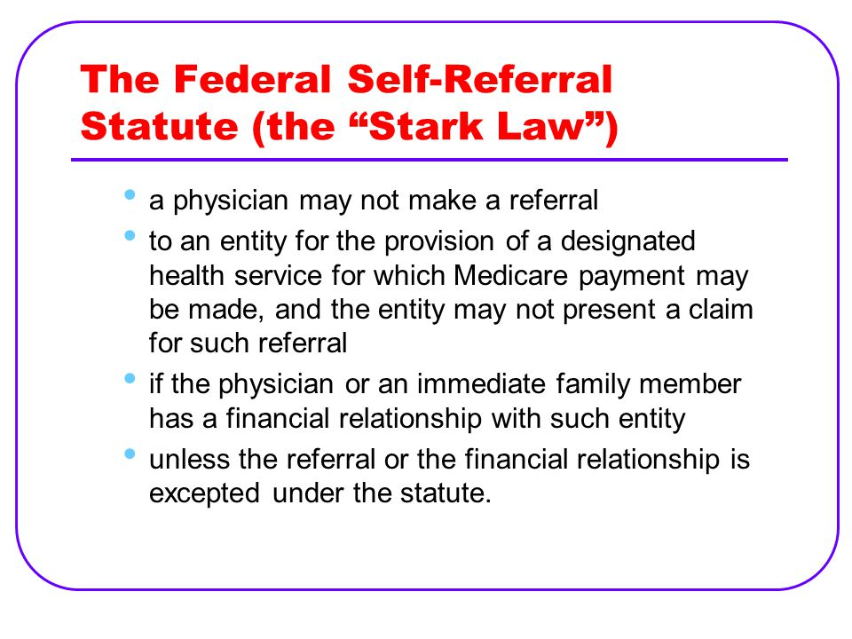 The Federal Self-Referral Statute (the Stark Law ) a physician may not make a referral to an entity for the provision of a designated health service for which Medicare payment may be made, and the entity may not present a claim for such referral if the physician or an immediate family member has a financial relationship with such entity unless the referral or the financial relationship is excepted under the statute.
