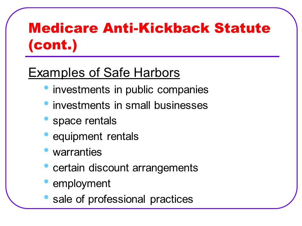 Medicare Anti-Kickback Statute (cont.) Examples of Safe Harbors investments in public companies investments in small businesses space rentals equipment rentals warranties certain discount arrangements employment sale of professional practices