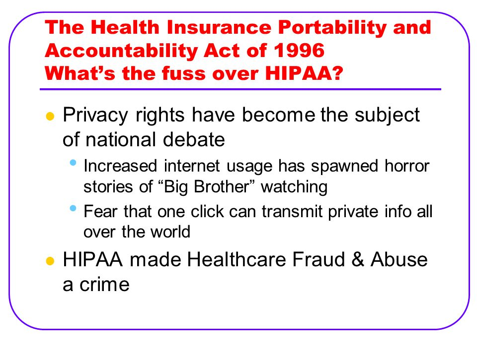 The Health Insurance Portability and Accountability Act of 1996 What's the fuss over HIPAA.