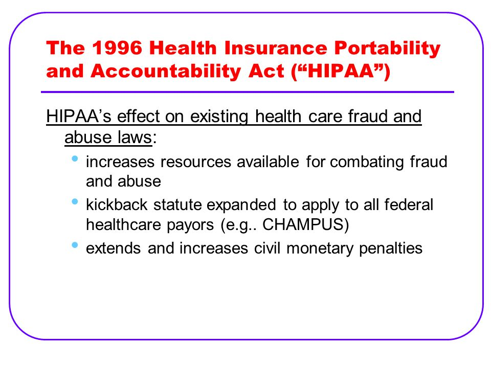 The 1996 Health Insurance Portability and Accountability Act ( HIPAA ) HIPAA's effect on existing health care fraud and abuse laws: increases resources available for combating fraud and abuse kickback statute expanded to apply to all federal healthcare payors (e.g..