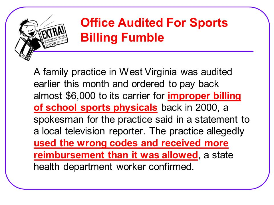 A family practice in West Virginia was audited earlier this month and ordered to pay back almost $6,000 to its carrier for improper billing of school sports physicals back in 2000, a spokesman for the practice said in a statement to a local television reporter.