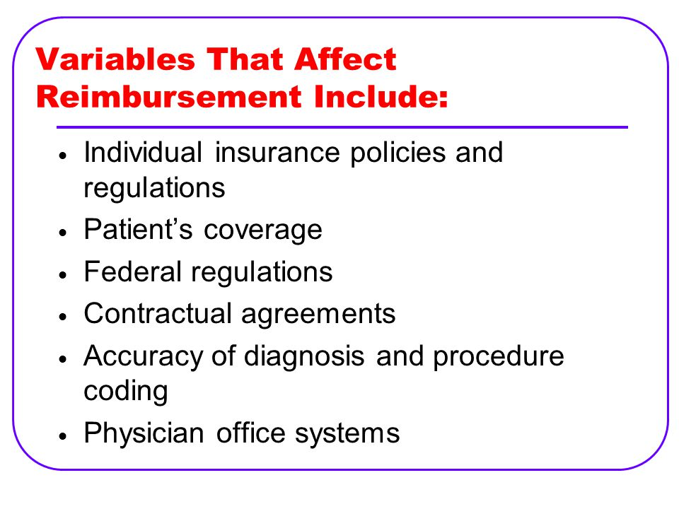 Variables That Affect Reimbursement Include:  Individual insurance policies and regulations  Patient's coverage  Federal regulations  Contractual agreements  Accuracy of diagnosis and procedure coding  Physician office systems