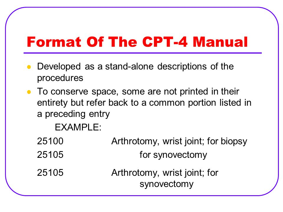 Format Of The CPT-4 Manual Developed as a stand-alone descriptions of the procedures To conserve space, some are not printed in their entirety but refer back to a common portion listed in a preceding entry EXAMPLE: 25100Arthrotomy, wrist joint; for biopsy 25105for synovectomy 25105Arthrotomy, wrist joint; for synovectomy