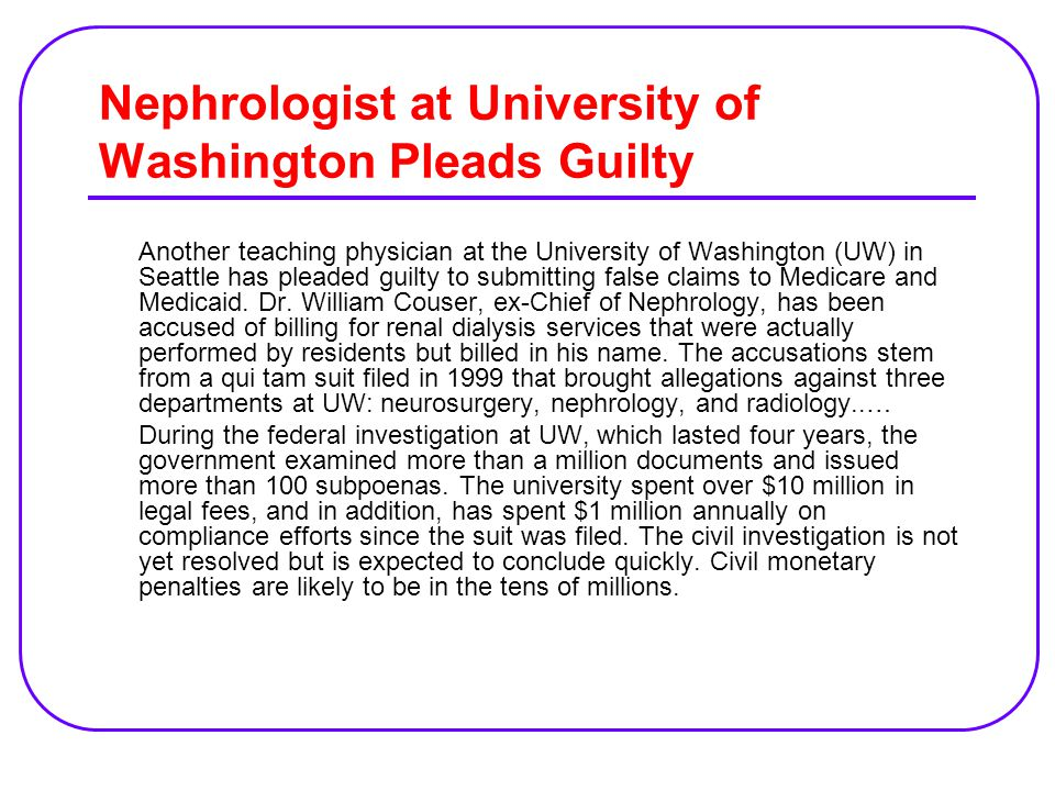 Nephrologist at University of Washington Pleads Guilty Another teaching physician at the University of Washington (UW) in Seattle has pleaded guilty to submitting false claims to Medicare and Medicaid.
