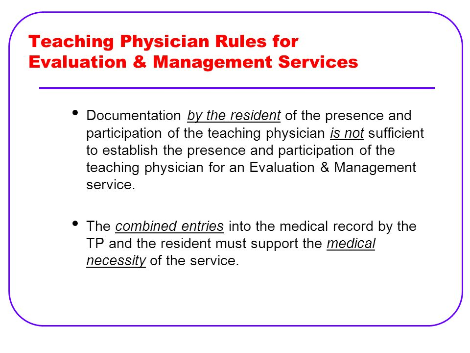 Teaching Physician Rules for Evaluation & Management Services Documentation by the resident of the presence and participation of the teaching physician is not sufficient to establish the presence and participation of the teaching physician for an Evaluation & Management service.